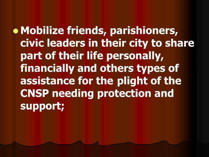 Mobilize friends, parishioners, civic leaders in their city to share part of their life personally, financially and others types of assistance for the plight of the CNSP needing protection and support;