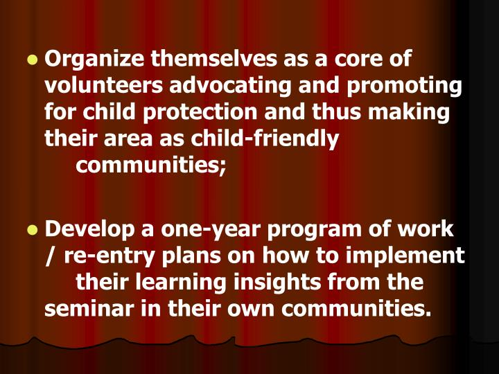 Organize themselves as a core of volunteers advocating and promoting for child protection and thus making their area as child-friendly communities;
