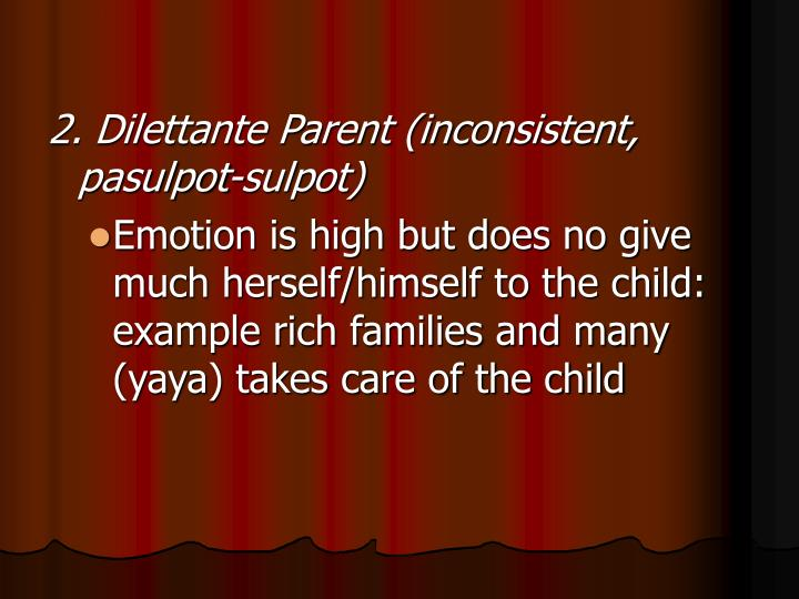 2. Dilettante Parent (inconsistent, pasulpot-sulpot)