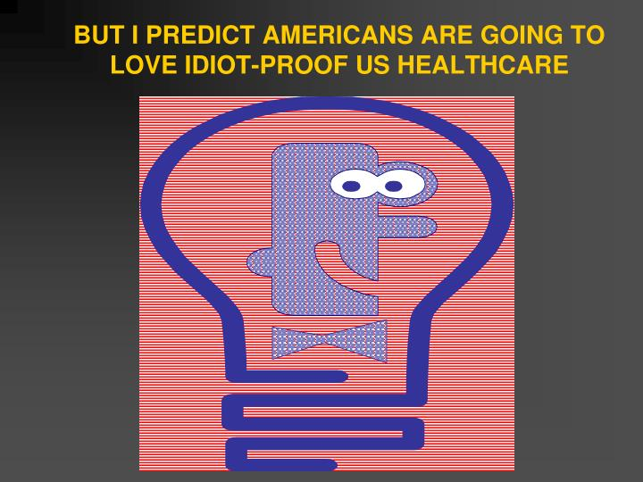 BUT I PREDICT AMERICANS ARE GOING TO LOVE IDIOT-PROOF US HEALTHCARE