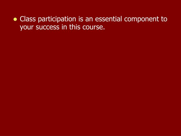 Class participation is an essential component to your success in this course.