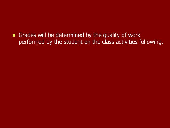 Grades will be determined by the quality of work performed by the student on the class activities following.
