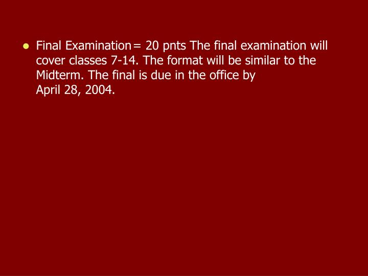 Final Examination	= 20 pnts The final examination will cover classes 7-14. The format will be similar to the Midterm. The final is due in the office by                            April 28, 2004.