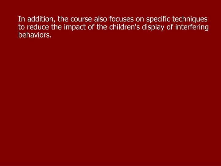 In addition, the course also focuses on specific techniques to reduce the impact of the children's display of interfering behaviors.