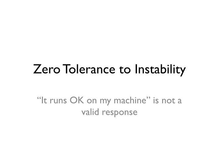 Zero Tolerance to Instability