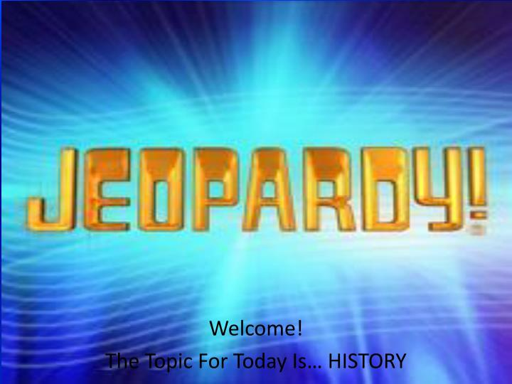 Welcome the topic for today is history
