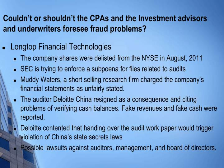 Couldn't or shouldn't the CPAs and the Investment advisors and underwriters foresee fraud problems?