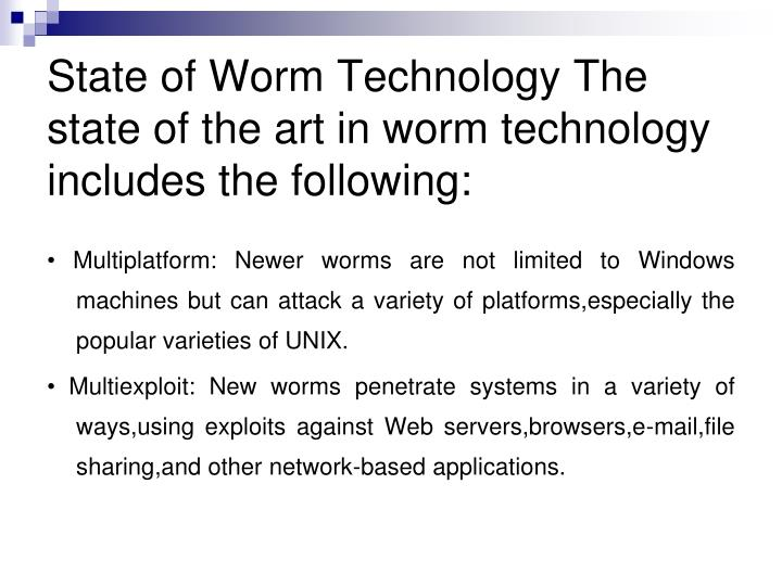 State of Worm Technology The state of the art in worm technology includes