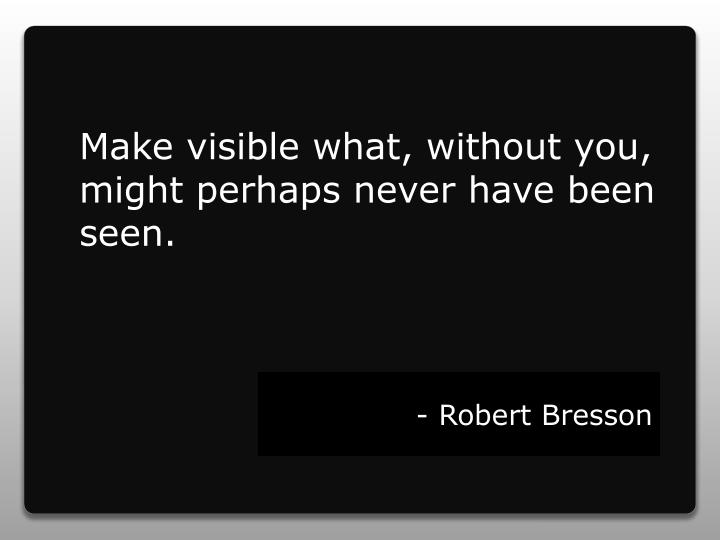 Make visible what, without you, might perhaps never have been seen.