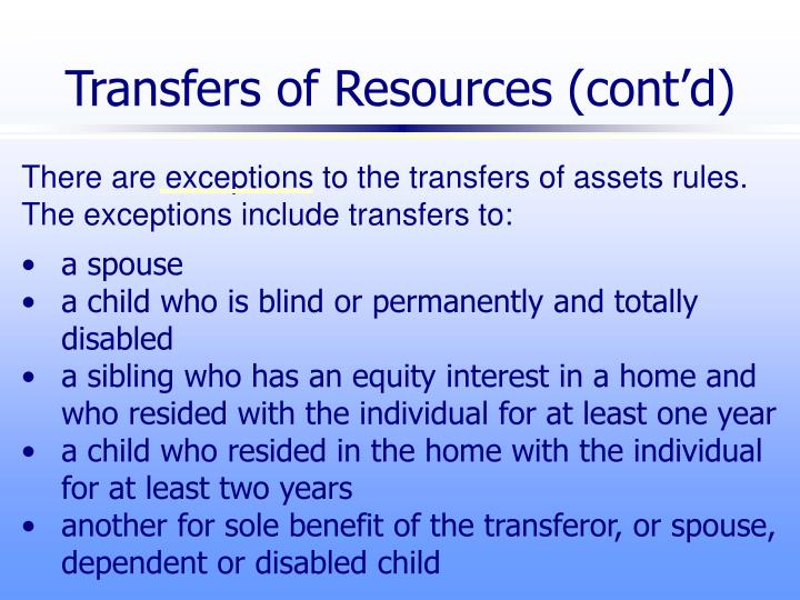 There are exceptions to the transfers of assets rules.  The exceptions include transfers to: