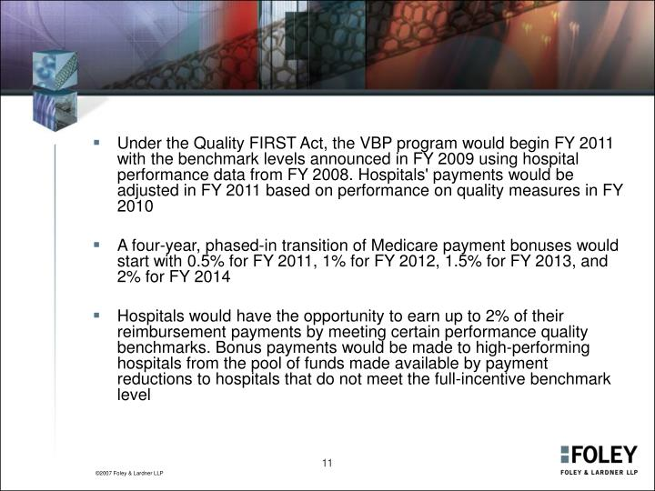 Under the Quality FIRST Act, the VBP program would begin FY 2011 with the benchmark levels announced in FY 2009 using hospital performance data from FY 2008. Hospitals' payments would be adjusted in FY 2011 based on performance on quality measures in FY 2010