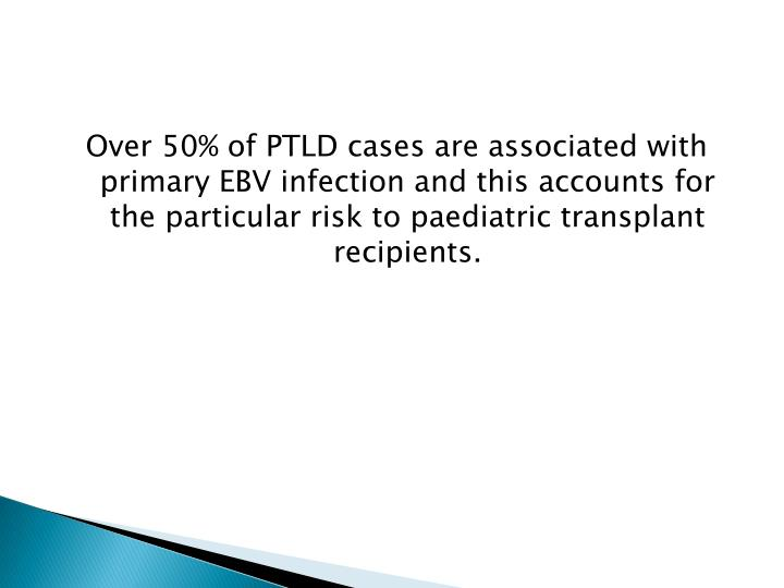 Over 50% of PTLD cases are associated with primary EBV infection and this accounts for the particular risk to paediatric transplant recipients.
