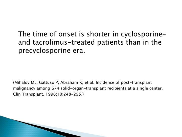 The time of onset is shorter in cyclosporine- and tacrolimus-treated patients than in the precyclosporine era.