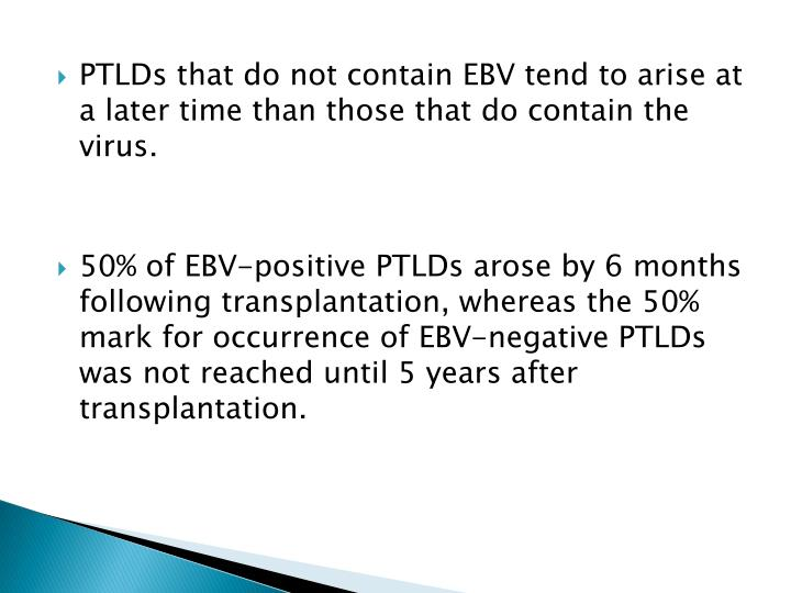 PTLDs that do not contain EBV tend to arise at a later time than those that do contain the virus.