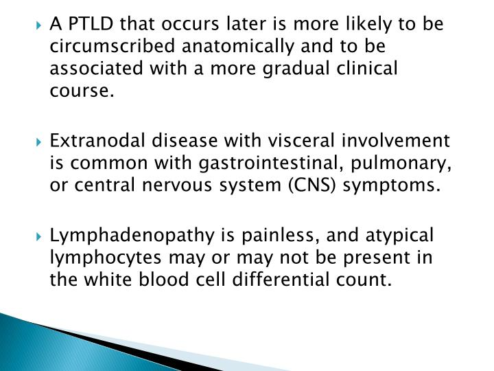 A PTLD that occurs later is more likely to be circumscribed anatomically and to be associated with a more gradual clinical course.