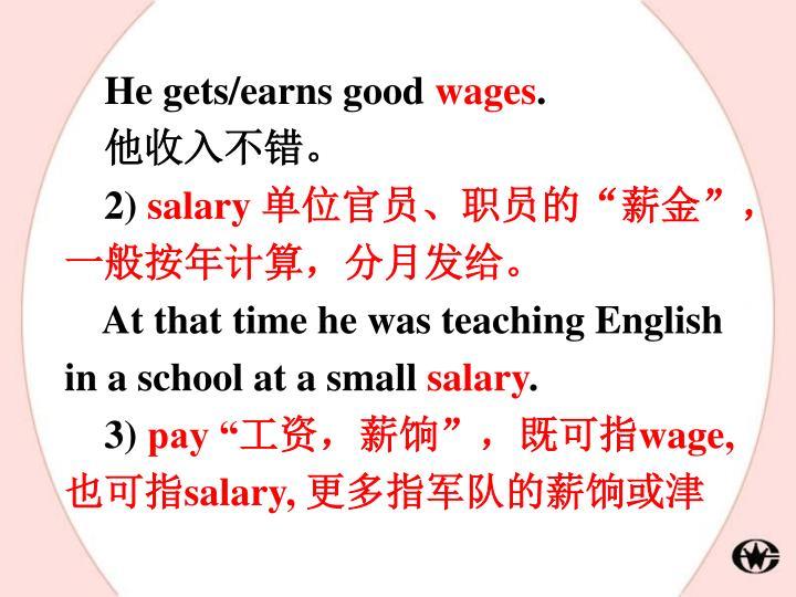 He gets/earns good