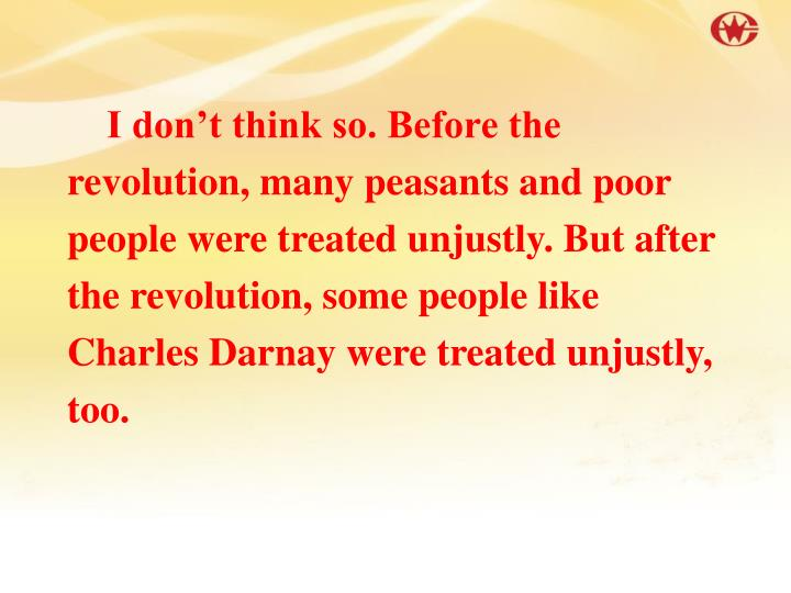 I don't think so. Before the revolution, many peasants and poor people were treated unjustly. But after the revolution, some people like Charles Darnay were treated unjustly, too.