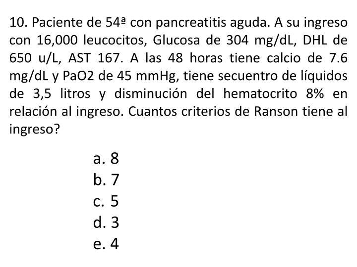 10. Paciente de 54ª con pancreatitis aguda. A su ingreso con 16,000 leucocitos, Glucosa de 304 mg/dL, DHL de 650 u/L, AST 167. A las 48 horas tiene calcio de 7.6 mg/dL y PaO2 de 45 mmHg, tiene secuentro de líquidos de 3,5 litros y disminución del hematocrito 8% en relación al ingreso. Cuantos criterios de Ranson tiene al ingreso?