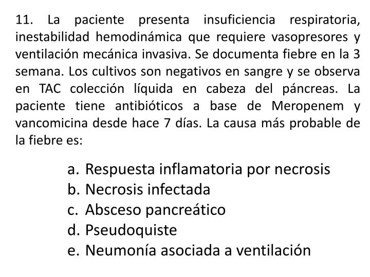 11. La paciente presenta insuficiencia respiratoria, inestabilidad hemodinámica que requiere vasopresores y ventilación mecánica invasiva. Se documenta fiebre en la 3 semana. Los cultivos son negativos en sangre y se observa en TAC colección líquida en cabeza del páncreas. La paciente tiene antibióticos a base de Meropenem y vancomicina desde hace 7 días. La causa más probable de la fiebre es: