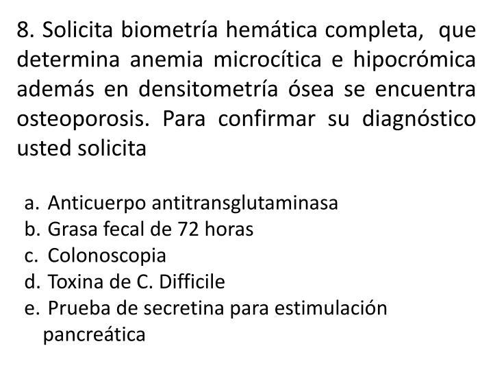 8. Solicita biometría hemática completa,  que determina anemia microcítica e hipocrómica además en densitometría ósea se encuentra osteoporosis. Para confirmar su diagnóstico usted solicita