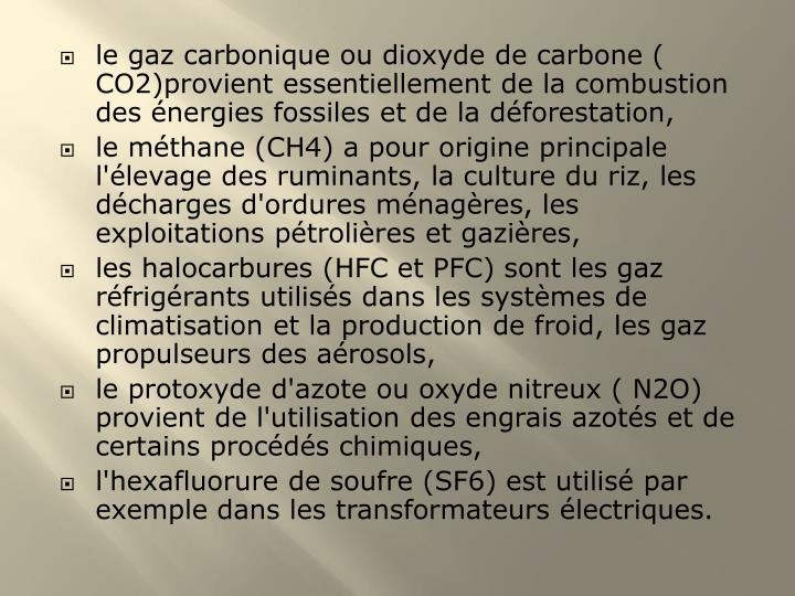le gaz carbonique ou dioxyde de carbone ( CO2)provient essentiellement de la combustion des énergies fossiles et de la déforestation,