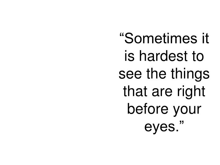 """Sometimes it is hardest to see the things that are right before your eyes."""