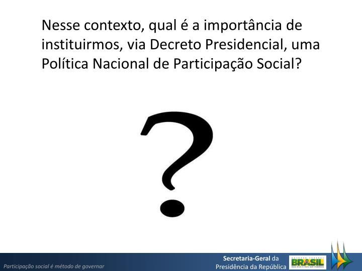 Nesse contexto, qual é a importância de instituirmos, via Decreto Presidencial, uma Política Nac...