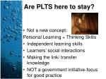 are plts here to stay