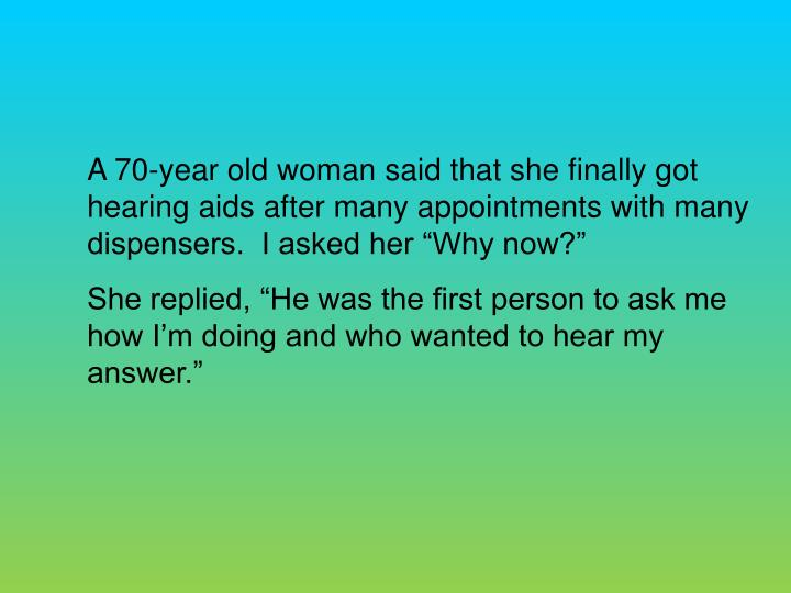 "A 70-year old woman said that she finally got hearing aids after many appointments with many dispensers.  I asked her ""Why now?"""