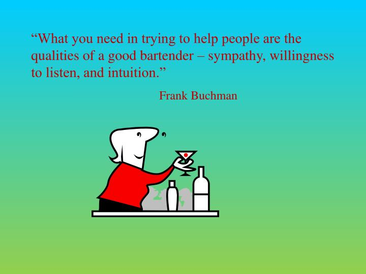 """What you need in trying to help people are the qualities of a good bartender – sympathy, willingness to listen, and intuition."""