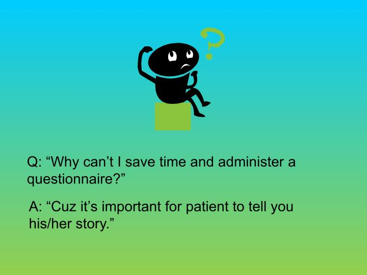 "Q: ""Why can't I save time and administer a questionnaire?"""