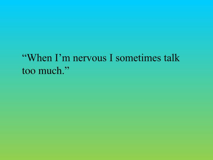 """When I'm nervous I sometimes talk too much"