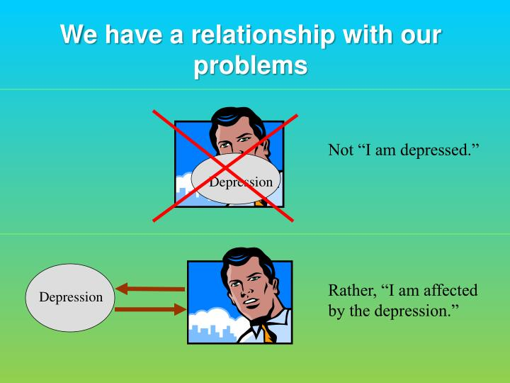 We have a relationship with our problems