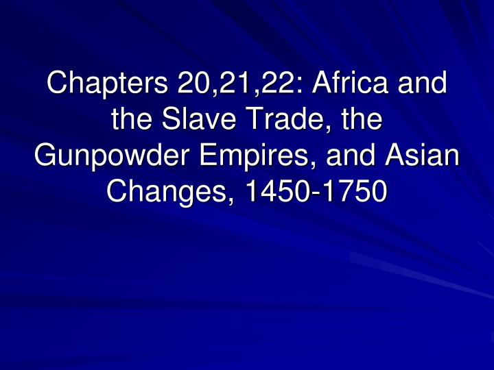 chapters 20 21 22 africa and the slave trade the gunpowder empires and asian changes 1450 1750 n.
