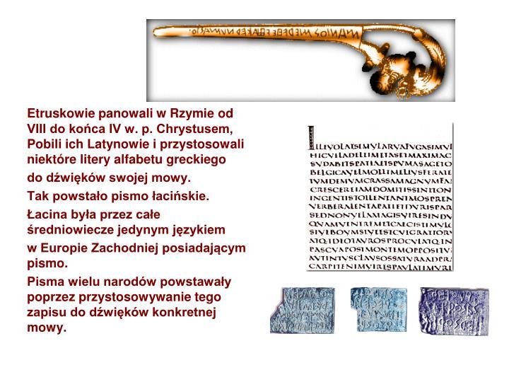 Etruskowie panowali w Rzymie od VIII do końca IV w. p. Chrystusem, Pobili ich Latynowie i przystosowali niektóre litery alfabetu greckiego