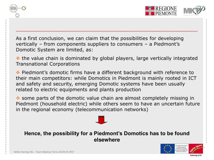As a first conclusion, we can claim that the possibilities for developing vertically – from components suppliers to consumers – a Piedmont's Domotic System are limited, as: