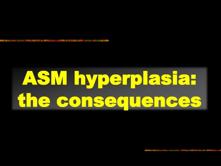 ASM hyperplasia:  the consequences