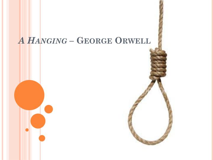 hanging george orwell ppt A hanging, a narrative essay by george orwell, describes the execution of a man by hanging inspired by his time serving in the indian imperial police, orwell wrote the essay based on experiencing a hanging firsthand orwell's essay begins with a tone of discernible detachment the speaker seems.