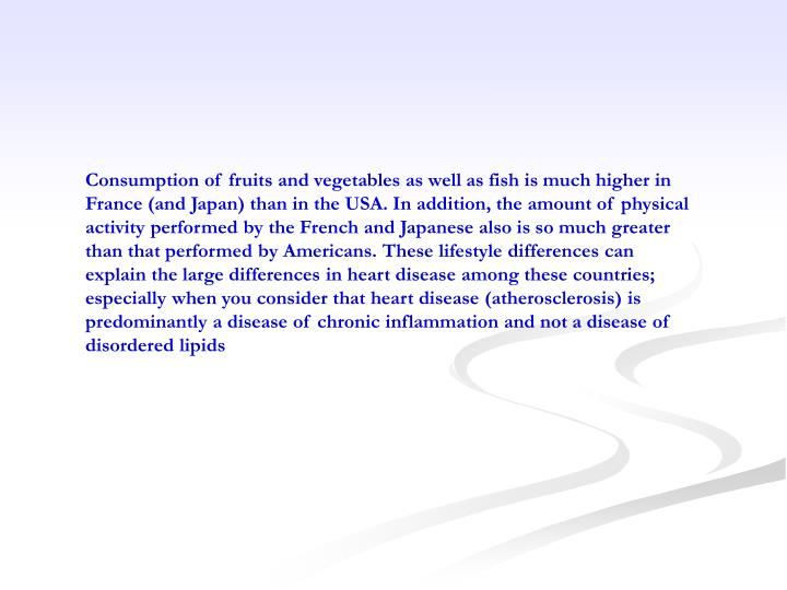 Consumption of fruits and vegetables as well as fish is much higher in France (and Japan) than in the USA. In addition, the amount of physical activity performed by the French and Japanese also is so much greater than that performed by Americans. These lifestyle differences can explain the large differences in heart disease among these countries; especially when you consider that heart disease (atherosclerosis) is predominantly a disease of chronic inflammation and not a disease of disordered lipids