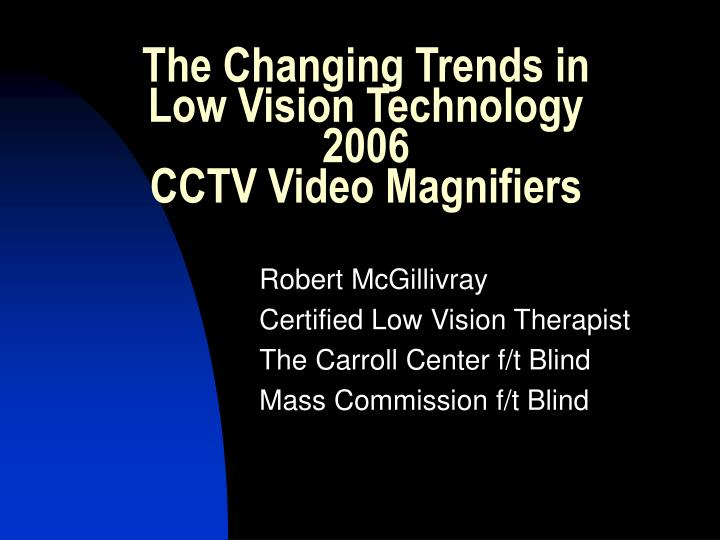 the changing trends in low vision technology 2006 cctv video magnifiers n.