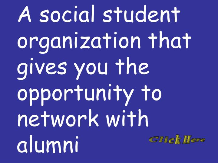 A social student organization that gives you the opportunity to network with alumni