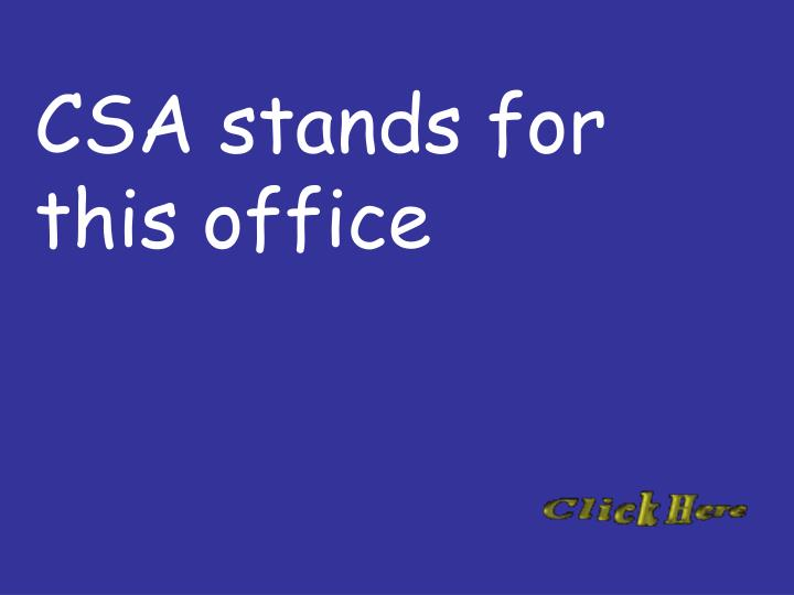 CSA stands for this office