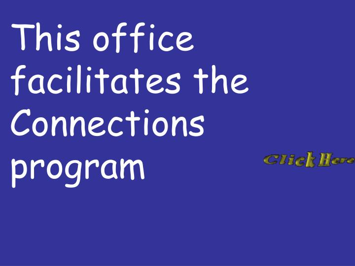This office facilitates the Connections program