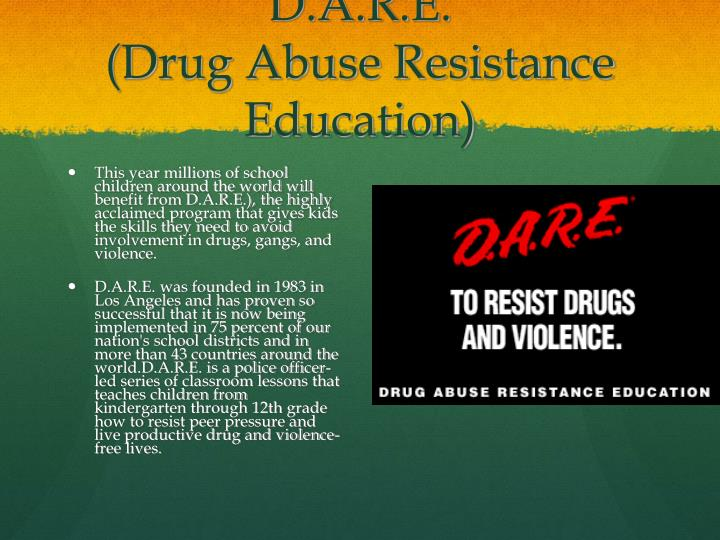 the importance of d a r e drug abuse resistance education In 1983, the los angeles police department and the los angeles school district launched the current drug-education program of choice in the united states, drug abuse resistance education, or dare since then, numerous research studies have shown the program ineffective at deterring young people from experimenting with.