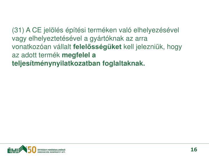 (31) A CE jelölés építési terméken való elhelyezésével vagy elhelyeztetésével a gyártóknak az arra vonatkozóan vállalt