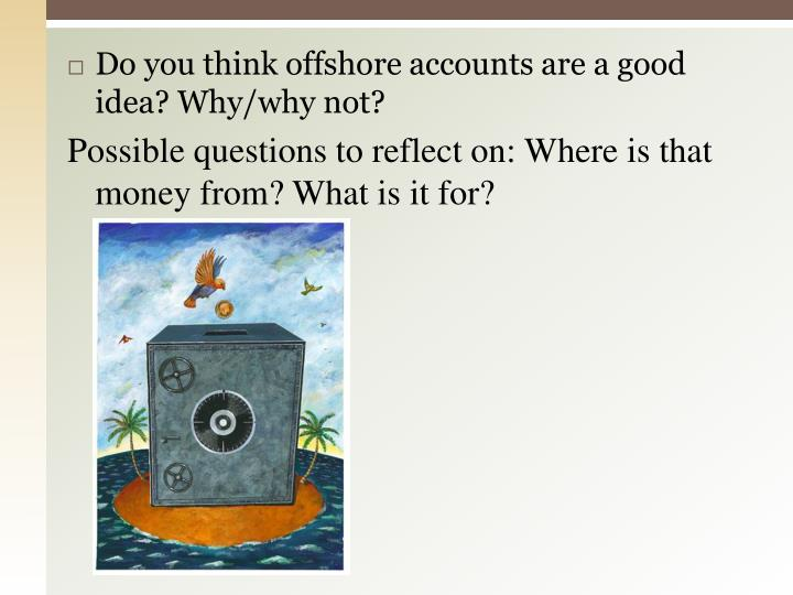Do you think offshore accounts are a good idea? Why/why not?
