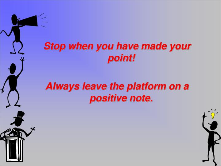 Stop when you have made your point!
