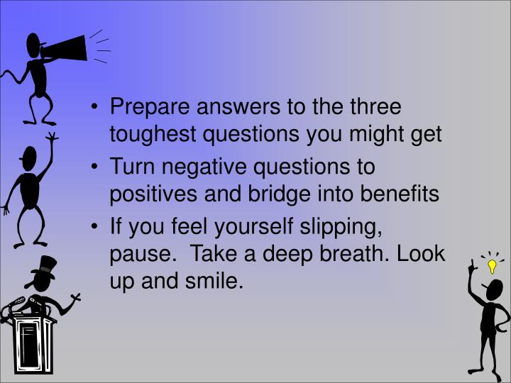 Prepare answers to the three toughest questions you might get