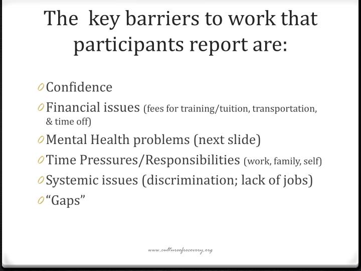 The  key barriers to work that participants report are: