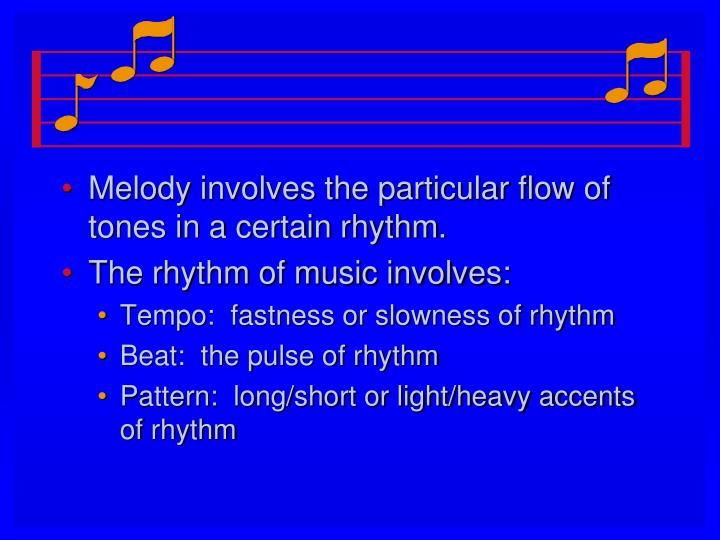 Melody involves the particular flow of tones in a certain rhythm.
